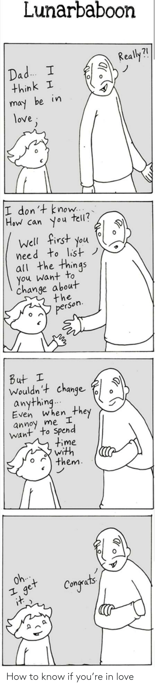 may: Lunarbaboon  Really?!  Dad. I  think I  may be in  love;  I don't know..  How can you  tell?  Well first you  need to list)  all the things  you want to  change about  the  person.  But I  Wouldn't change  anything..  Even when  they  annoy me I  want' to Spend  time  with  them.  Oh.  get  it  Congets How to know if you're in love