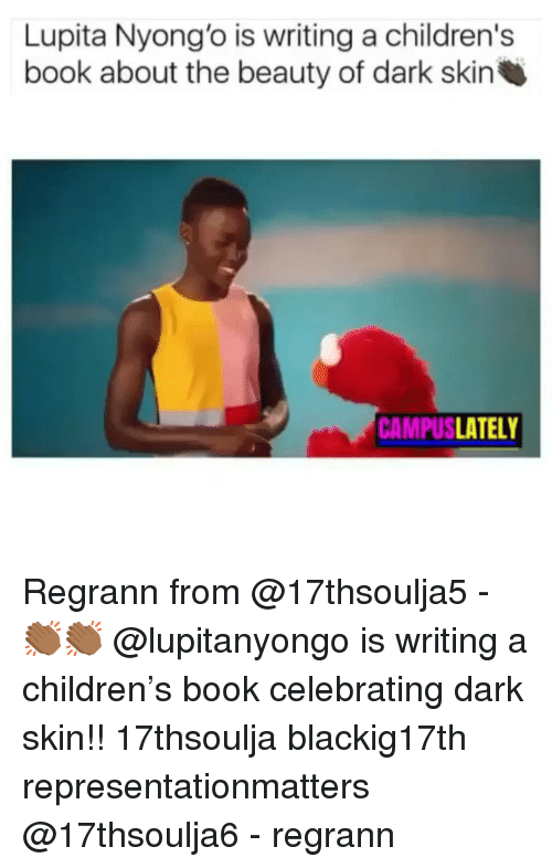 Children, Memes, and Book: Lupita Nyong'o is writing a children's  book about the beauty of dark skin  CAMPUSLATELY Regrann from @17thsoulja5 - 👏🏾👏🏾 @lupitanyongo is writing a children's book celebrating dark skin!! 17thsoulja blackig17th representationmatters @17thsoulja6 - regrann