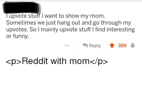 Funny, Reddit, and Stuff: lupvote stuff I want to show my monm  Sometimes we just hang out and go through my  upvotes. So l mainly upvote stuff I find interesting  or funny.  Reply 389 <p>Reddit with mom</p>
