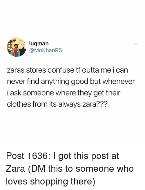Clothes, Memes, and Shopping: luqmarn  @MoKhanRS  zaras stores confuse tf outta me i can  never find anything good but whenever  i ask someone where they get their  clothes from its always zara??? Post 1636: I got this post at Zara (DM this to someone who loves shopping there)