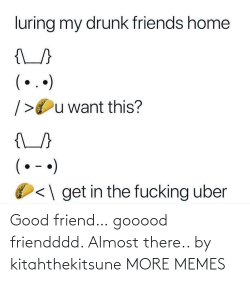 Drunk: luring my drunk friends home  {\_}  (..)  />Ou want this?  {\_/}  (• - •)  <\ get in the fucking uber Good friend… gooood friendddd. Almost there.. by kitahthekitsune MORE MEMES
