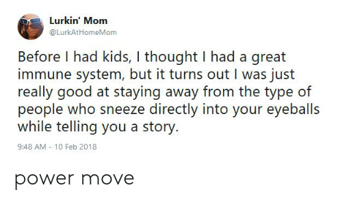 10 Feb: Lurkin' Mom  @LurkAtHomeMom  Before I had kids, I thought I had a great  immune system, but it turns out I was just  really good at staying away from the type of  people who sneeze directly into your eyeballs  while telling you a story.  9:48 AM - 10 Feb 2018 power move