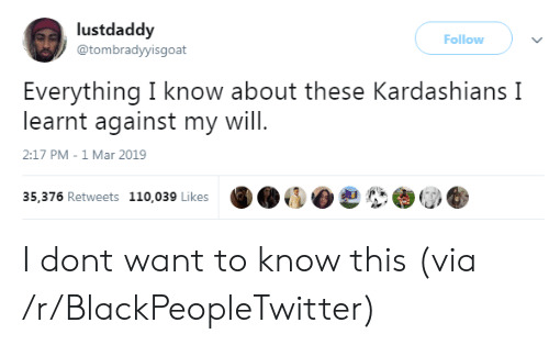 Andrew Bogut, Blackpeopletwitter, and Kardashians: lustdaddy  @tombradyyisgoat  Follow )  Everything I know about these Kardashians I  learnt against my will  2:17 PM-1 Mar 2019  35,376 Retweets 110,039 Likes I dont want to know this (via /r/BlackPeopleTwitter)