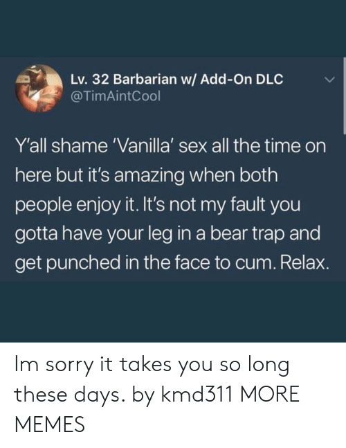 Cum, Dank, and Memes: Lv. 32 Barbarian w/ Add-On DLC  @TimAintCool  Y'all shame 'Vanilla' sex all the time on  here but it's amazing when both  people enjoy it. It's not my fault you  gotta have your leg in a bear trap and  get punched in the face to cum. Relax. Im sorry it takes you so long these days. by kmd311 MORE MEMES
