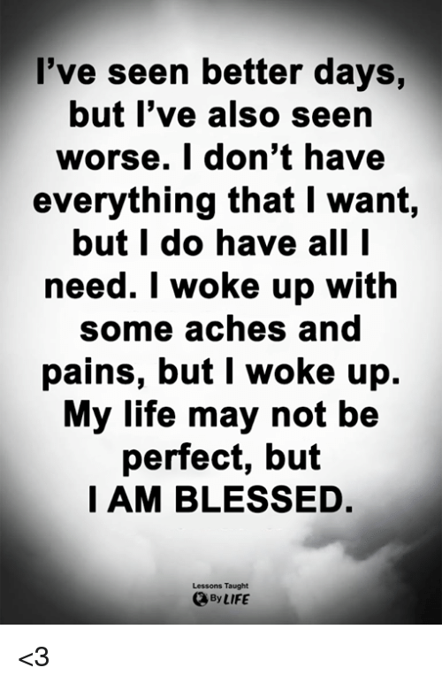 Better Days: l've seen better days,  but l've also seen  worse. I don't have  everything that I want,  but I do have all I  need. I woke  up with  some aches and  pains, but I woke up.  My life may not be  perfect, but  I AM BLESSED.  Lessons Taught  By LIFE <3