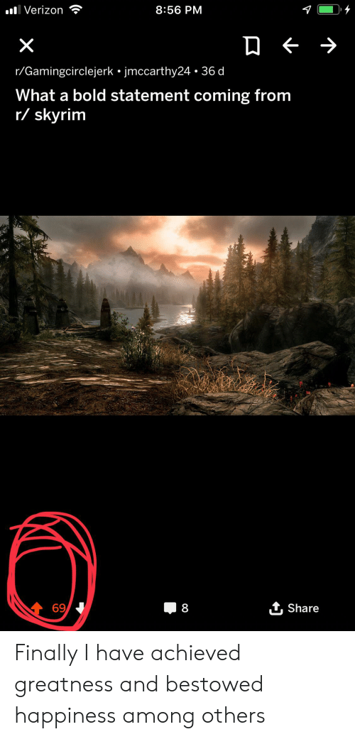 bestowed: lVerizon  8:56 PM  X  r/Gamingcirclejerk jmccarthy24 36 d  What a bold statement coming from  r/skyrim  69  8  Share Finally I have achieved greatness and bestowed happiness among others