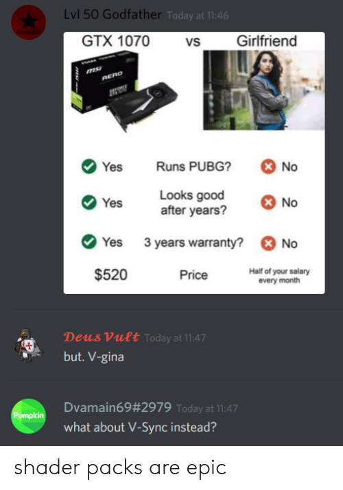 No Yes: Lvl 50 Godfather Today at 11:46  Darkstar  GTX 1070  Girlfriend  vs  RERO  Runs PUBG?  No  Yes  Looks good  after years?  No  Yes  3 years warranty?  No  Yes  $520  Half of your salary  every month  Price  Deus Vult Today at 11:47  but. V-gina  Dvamain69#2979 Today at 11:47  Pumpkin  what about V-Sync instead?  ms shader packs are epic