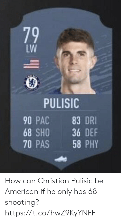 sho: LW  PULISIC  90 PAC  83 DRI  36 DEF  58 PHY  68 SHO  70 PAS  79 How can Christian Pulisic be American if he only has 68 shooting? https://t.co/hwZ9KyYNFF