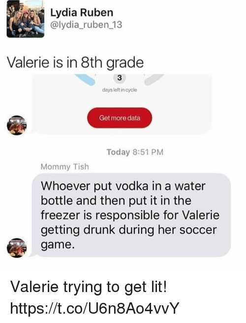 Drunk, Funny, and Lit: Lydia Ruben  @lydia_ruben 13  Valerie is in 8th grade  3  days left in cycle  Get more data  Today 8:51 PM  Mommy Tish  Whoever put vodka in a water  bottle and then put it in the  freezer is responsible for Valerie  getting drunk during her soccer  game Valerie trying to get lit! https://t.co/U6n8Ao4vvY