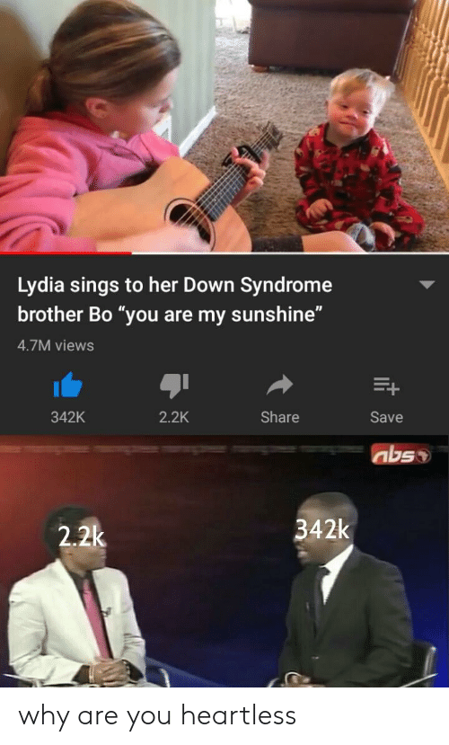 """heartless: Lydia sings to her Down Syndrome  brother Bo """"you are my sunshine""""  4.7M views  342K  2.2K  Share  Save  342k  2.2k why are you heartless"""