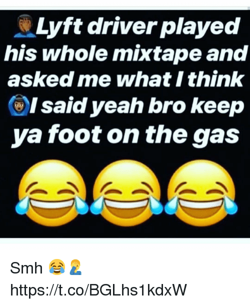 Smh, Yeah, and Mixtape: Lyft driver played  his whole mixtape and  asked me what I think  ()I said yeah bro keep  ya foot on the gas Smh 😂🤦‍♂️ https://t.co/BGLhs1kdxW