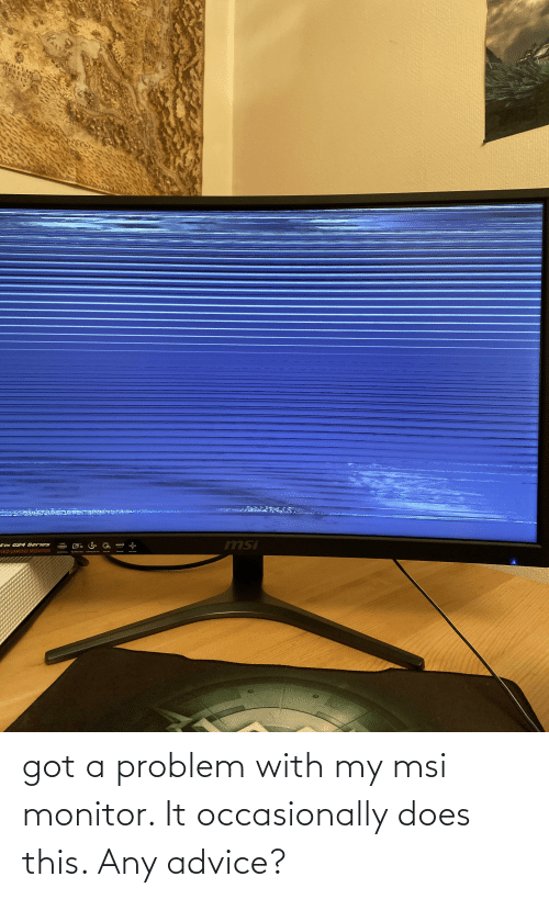 Tix: LYUM  WHITE  DESERT  OASIS  KROKODIPOE  msi  AMDA  85  75 HI  Sa  FREESING  NTSC  CUPVED  re Ran  tIX G24 Series  Camed G men  VED GAMING MONITOR got a problem with my msi monitor. It occasionally does this. Any advice?