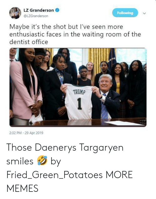 Dank, Memes, and Target: LZ Granderson  @LZGranderson  Following  Maybe it's the shot but I've seen more  enthusiastic faces in the waiting room of the  dentist office  TRUMP  2:32 PM 29 Apr 2019 Those Daenerys Targaryen smiles 🤣 by Fried_Green_Potatoes MORE MEMES