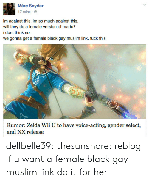 fuck this: Mårc Snyder  17 mins.  im against this. im so much against this.  will they do a female version of mario?  i dont think so  we gonna get a female black gay muslim link. fuck this  Rumor: Zelda Wii U to have voice-acting, gender select,  and NX release dellbelle39: thesunshore:  reblog if u want a female black gay muslim link   do it for her