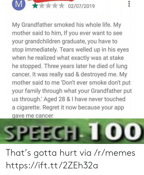 Family, Life, and Memes: M  02/07/2019  My Grandfather smoked his whole life. My  mother said to him, If you ever want to see  your grandchildren graduate, you have  stop immediately. Tears welled up in his eyes  when he realized what exactly was at stake  he stopped. Three years later he died of lung  cancer. It was really sad & destroyed me. My  mother said to me 'Don't ever smoke don't put  your family through what your Grandfather put  us through. Aged 28 & I have never touched  a cigarette. Regret it now because your app  gave me cancer  SPEECH 10O0 That's gotta hurt via /r/memes https://ift.tt/2ZEh32a