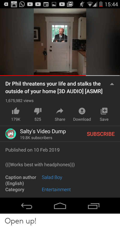 10 Feb: M  15:44  Dr Phil threatens your life and stalks the  outside of your home [3D AUDIO] [ASMR]  1,675,982 views  Share  179K  525  Download  Save  A Salty's Video Dump  SUBSCRIBE  19.8K subscribers  TRASH  Published on 10 Feb 2019  (((Works best with headphones))  Caption author  (English)  Category  Salad Boy  Entertainment Open up!