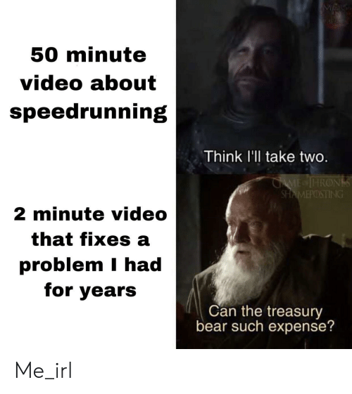 Expense: M  50 minute  video about  speedrunning  Think l'll take two.  GAME IHRONS  SHAMEPOSTING  2 minute video  that fixes a  problem I had  for years  Can the treasury  bear such expense? Me_irl