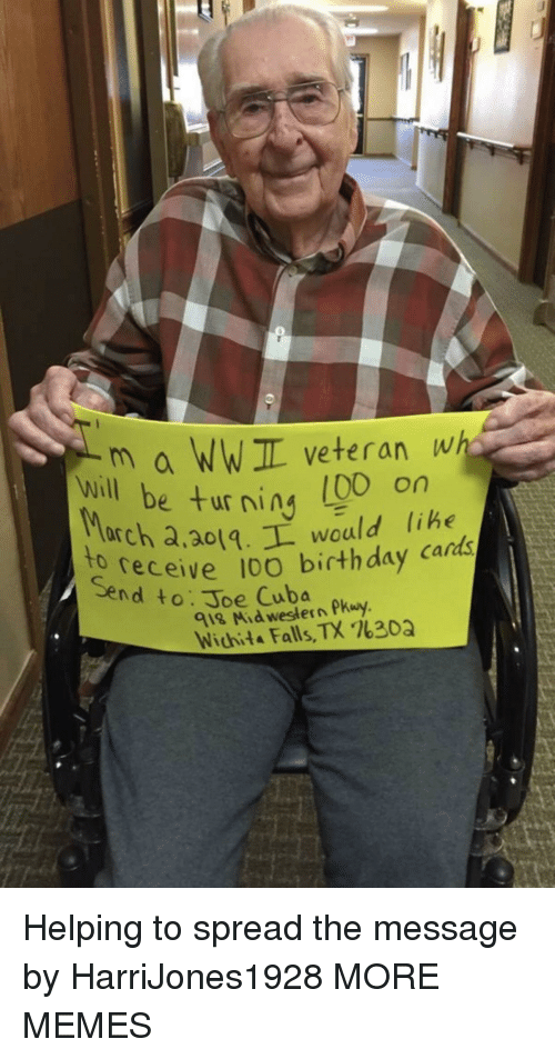 Cuba: m a WWIL veteran wh  e turning (00 on  will be ur ning libe  arch a,ao1.L would lihe  receive 10O birthday cards  to  Send to: Joe Cuba  918 Mid western Pkuy  Wichita Falls, TX %30Q Helping to spread the message by HarriJones1928 MORE MEMES