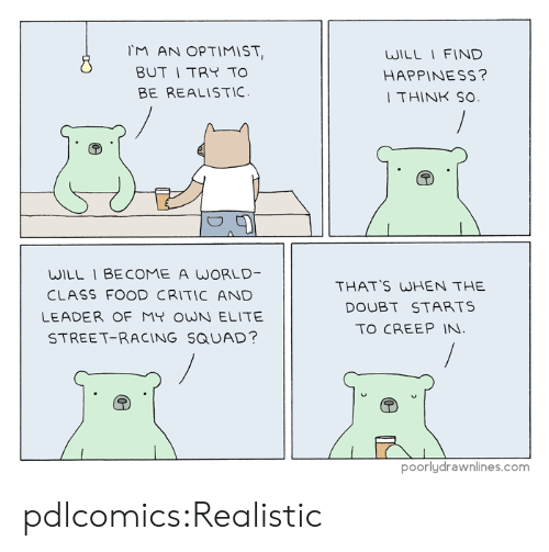 Food, Squad, and Target: M AN OPTIMIST  BUT I TRY TO  BE REALISTIC  WILL I FIND  HAPPINESS?  THINK SO  WILL 1 BE COME A WORLD-  CLASS FOOD CRITIC AND  LEADER OF MY OWN ELITE  STREET-RACING SQUAD?  THAT'S WHEN THE  DOUBT STARTS  TO CREEP IN  poorlydrawnlines.com pdlcomics:Realistic