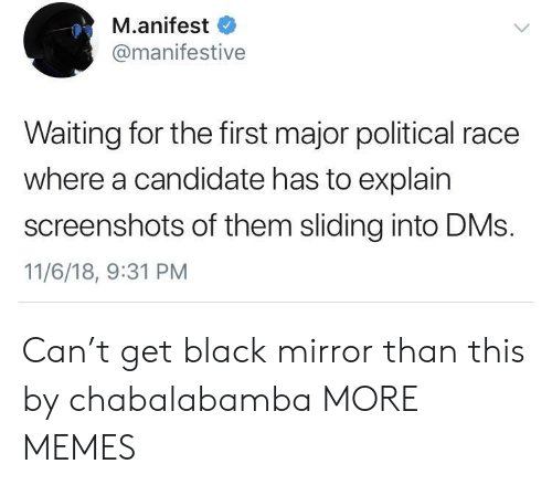 Dank, Memes, and Target: M.anifest  @manifestive  Waiting for the first major political race  where a candidate has to explain  screenshots of them sliding into DMs.  11/6/18, 9:31 PM Can't get black mirror than this by chabalabamba MORE MEMES