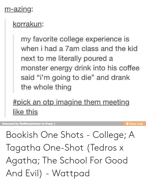 """College, Energy, and Monster: m-azing:  korrakun:  my favorite college experience is  when i had a 7am class and the kid  next to me literally poured a  monster energy drink into his coffee  said """"i'm going to die"""" and drank  the whole thing  #pick an otp imagine them meeting  like this  ifunny mobi  Reinvented by TheWhovianHunter for iFunny ) Bookish One Shots - College; A Tagatha One-Shot (Tedros x Agatha; The School For Good And Evil) - Wattpad"""