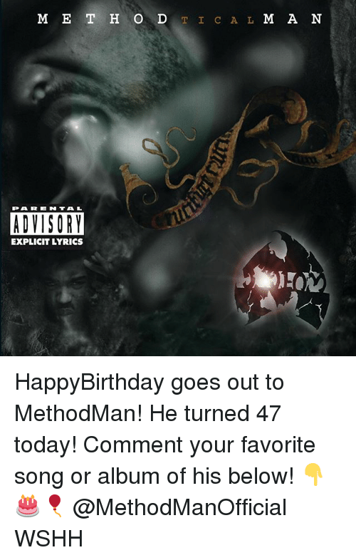 Happybirthday: M E T H O DTIC A L M A N  PAREN TAL  ADVISORY  EXPLICIT LYRICS HappyBirthday goes out to MethodMan! He turned 47 today! Comment your favorite song or album of his below! 👇🎂🎈 @MethodManOfficial WSHH