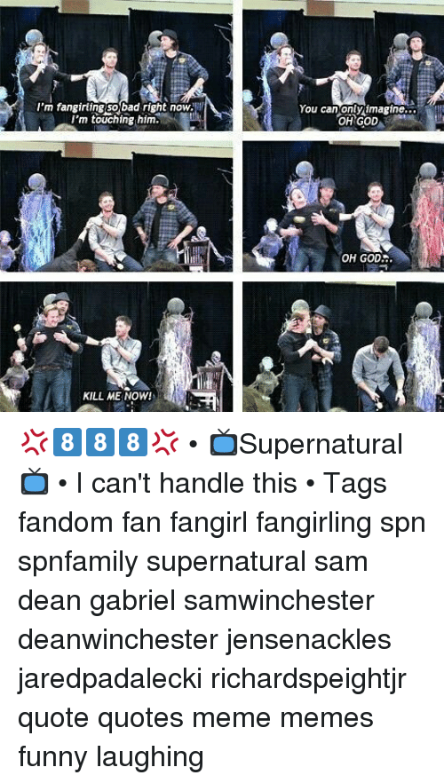 God Kill Me Now: 'm fangirling so bad right now  I'm touching him.  You can onty imagne...  OH GOD  OH GOD..  KILL ME NOW 💢8⃣8⃣8⃣💢 • 📺Supernatural📺 • I can't handle this • ⇩Tags⇩ fandom fan fangirl fangirling spn spnfamily supernatural sam dean gabriel samwinchester deanwinchester jensenackles jaredpadalecki richardspeightjr quote quotes meme memes funny laughing