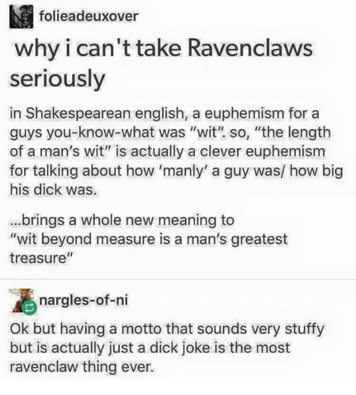"""Stuffies: M folieadeuxover  why i can't take Ravenclaws  seriously  in Shakespearean english, a euphemism for a  guys you what was """"wit"""" so, """"the length  of a man's wit"""" is actually a clever euphemism  for talking about how 'manly' a guy was/ how big  his dick was.  brings a whole new meaning to  """"wit beyond measure is a man's greatest  II  treasure  nargles-of-ni  Ok but having a motto that sounds very stuffy  but is actually just a dick joke is the most  ravenclaw thing ever."""