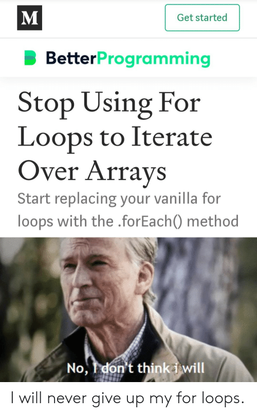 Never, Vanilla, and Will: M  Get started  BetterProgramming  Stop Using For  Loops to Iterate  Over Arrays  Start replacing your vanilla for  loops with the .forEach) method  No, I don't thinki will I will never give up my for loops.