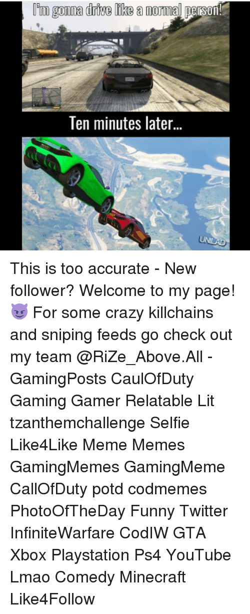 Funny Twitter: m gonna drive like a norma person  Ten minutes later  UNLAD This is too accurate - New follower? Welcome to my page! 😈 For some crazy killchains and sniping feeds go check out my team @RiZe_Above.All - GamingPosts CaulOfDuty Gaming Gamer Relatable Lit tzanthemchallenge Selfie Like4Like Meme Memes GamingMemes GamingMeme CallOfDuty potd codmemes PhotoOfTheDay Funny Twitter InfiniteWarfare CodIW GTA Xbox Playstation Ps4 YouTube Lmao Comedy Minecraft Like4Follow