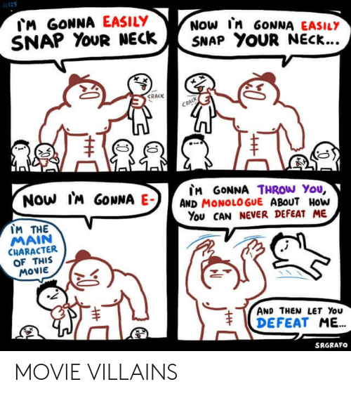 snap your neck: M GONNA EASILY  SNAP YOUR NECK  NOW In GONNA EASILY  SNAP YOUR NECK...  CRACK  CRACK  Now IM GONNA E-  M GONNA THROW You,  AND MONOLOGUE ABOUT HoW  You CAN NEVER DEFEAT ME  IM THE  MAIN  CHARACTER  OF THIS  MOVIE  AND THEN LET You  DEFEAT ME.  SRGRAFO  T MOVIE VILLAINS