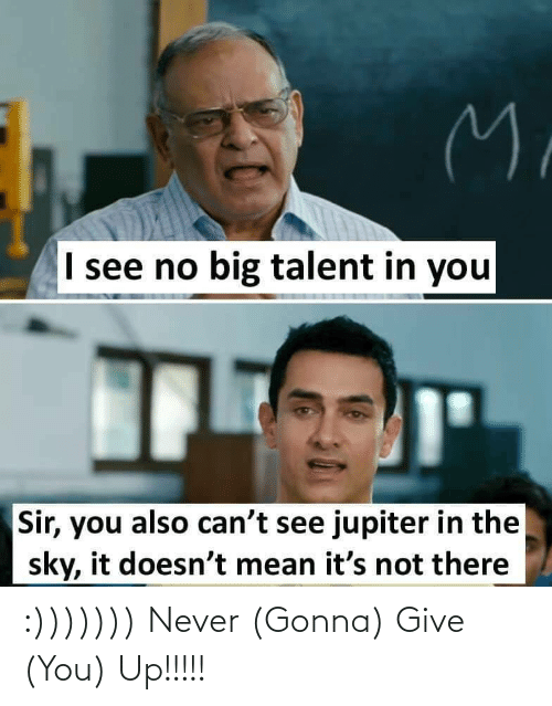 Its Not: M.  I see no big talent in you  Sir, you also can't see jupiter in the  sky, it doesn't mean it's not there :))))))) Never (Gonna) Give (You) Up!!!!!