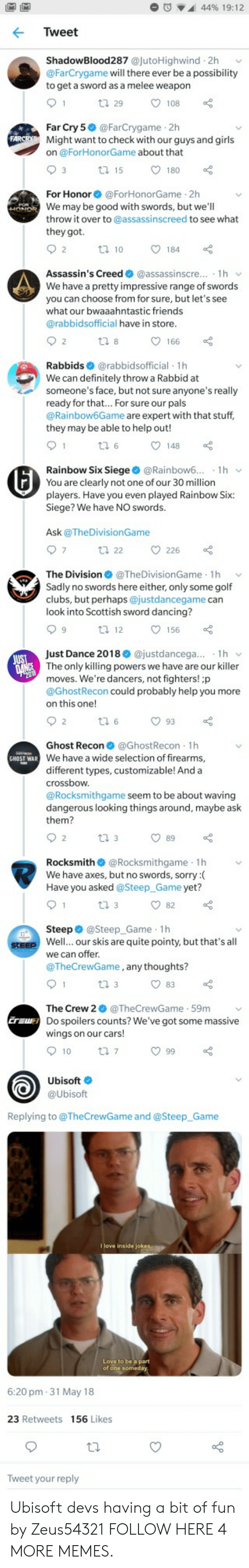 Ubisoft: M IM  44% 19:12  Tweet  ShadowBlood287 @jutoHighwind 2h  @FarCrygame will there ever be a possibility  to get a sword as a melee weapon  1  ti 29  108  Far Cry 5 @FarCrygame 2h  Might want to check with our guys and girls  on @ForHonorGame about that  FARCRYS  3  180  t 15  For Honor@ForHonorGame 2h  HONDR We may be good with swords, but we'll  throw it over to @assassinscreed to see what  POH  they got.  2  184  t10  Assassin's Creed @assassinscre... 1h  We have a pretty impressive range of swords  you can choose from for sure, but let's see  what our bwaaahntastic friends  @rabbidsofficial have in store.  2  166  ti 8  Rabbids @rabbidsofficial 1h  We can definitely throw a Rabbid at  someone's face, but not sure anyone's really  ready for that.. For sure our pals  @Rainbow6Game are expert with that stuff,  they may be able to help out!  1  148  Rainbow Six Siege @Rainbow6..  You are clearly not one of our 30 million  1h  players. Have you even played Rainbow Six:  Siege? We have NO swords.  Ask@TheDivisionGame  7  226  t 22  The Division@The DivisionGame 1h  Sadly no swords here either, only some golf  clubs, but perhaps @justdancegame can  look into Scottish sword dancing?  9  156  t 12  Just Dance 2018 @justdancega... 1h  JUST  DANCE The only killing powers we have are our killer  moves. We're dancers, not fighters! ;p  @GhostRecon could probably help you more  on this one!  93  2  t 6  Ghost Recon @GhostRecon 1h  GHOST WAR We have a wide selection of firearms,  different types, customizable! And a  crossbow  @Rocksmithgame seem to be about waving  dangerous looking things around, maybe ask  them?  2  89  t 3  Rocksmith@Rocksmithgame 1h  We have axes, but no swords, sorry :  Have you asked @Steep_Game yet?  1  82  t 3  Steep @Steep_Game 1h  steep Well... our skis are quite pointy, but that's all  we can offer.  @TheCrewGame, any thoughts?  1  t 3  83  The Crew 2@TheCrewGame 59m  Eraw Do spoilers counts? We've got some massive  wings on our cars!  10  t 