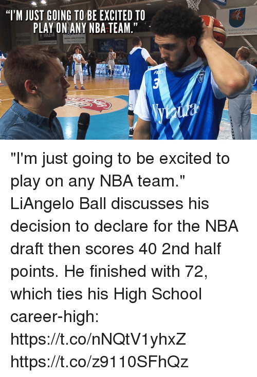 "Nba Draft: ""'M JUST GOING TO BE EXCITED TO  PLAY ON ANY NBA TEAM.""  UULE  URATONOSAVIVALDYBE ""I'm just going to be excited to play on any NBA team.""   LiAngelo Ball discusses his decision to declare for the NBA draft then scores 40 2nd half points. He finished with 72, which ties his High School career-high: https://t.co/nNQtV1yhxZ https://t.co/z9110SFhQz"