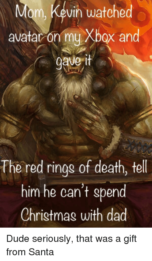 Christmas, Dad, and Dude: m, Kevin watched  avatar on my Xbox and  The red rings of death, tell  him he can't spend  Christmas with dad Dude seriously, that was a gift from Santa