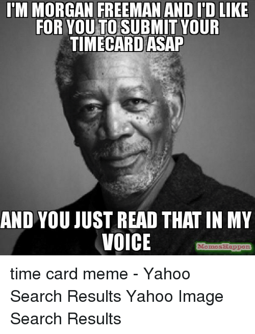Yahoo Image: M MORGAN FREEMAN AND I'D LIKE  FOR YOU TO SUBMIT YOUR  TIMECARD ASAP  AND YOU JUST READ THAT IN MY  VOICE  MemesMappe time card meme - Yahoo Search Results Yahoo Image Search Results