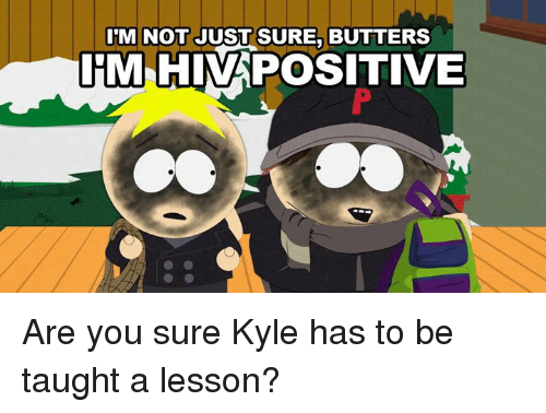 Kylee: M NOT JUST SURE, BUTTERS  HM HIVAPOSITIVE Are you sure Kyle has to be taught a lesson?