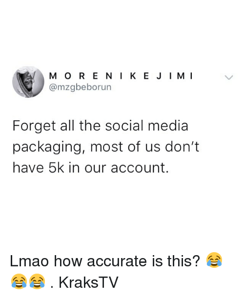 Lmao, Memes, and Social Media: M O R E N IK EJIMI  @mzgbeborun  Forget all the social media  packaging, most of us don't  have 5k in our account. Lmao how accurate is this? 😂😂😂 . KraksTV