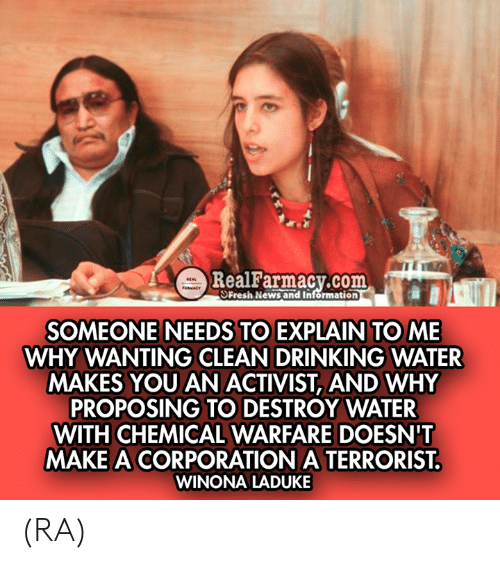 Drinking, Memes, and News: m  RealFarmacy.com  SFresh News and Information  SOMEONE NEEDS TO EXPLAIN TO ME  WHY WANTING CLEAN DRINKING WATER  MAKES YOU AN ACTIVIST, AND WHY  PROPOSING TO DESTROY WATER  WITH CHEMICAL WARFARE DOESN'T  MAKE A CORPORATION A TERRORIST  WINONA LADUKE (RA)