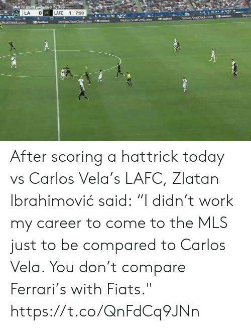 "Espn, Ferrari, and Soccer: M S on ESPN presented by Audi  LA  SAL&  O LA  LAFC  LA  1  7:20  AY  anaGeeso  55ees  TFemSeat Geokoum  SeatGeakoram After scoring a hattrick today vs Carlos Vela's LAFC, Zlatan Ibrahimović said:  ""I didn't work my career to come to the MLS just to be compared to Carlos Vela. You don't compare Ferrari's with Fiats.""    https://t.co/QnFdCq9JNn"