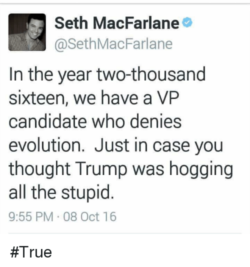 Seth MacFarlane: M Seth MacFarlane  @Seth MacFarlane  In the year two-thousand  sixteen, we have a VP  candidate who denies  evolution. Just in case you  thought Trump was hogging  all the stupid  9:55 PM 08 Oct 16 #True