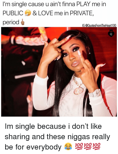 Love, Memes, and Period: 'm single cause uain t finna PLAY me inn  PUBLIC & LOVE me in PRIVATE,  period  G @QuotesFromTheHeart100 Im single because i don't like sharing and these niggas really be for everybody 😂 💯💯💯