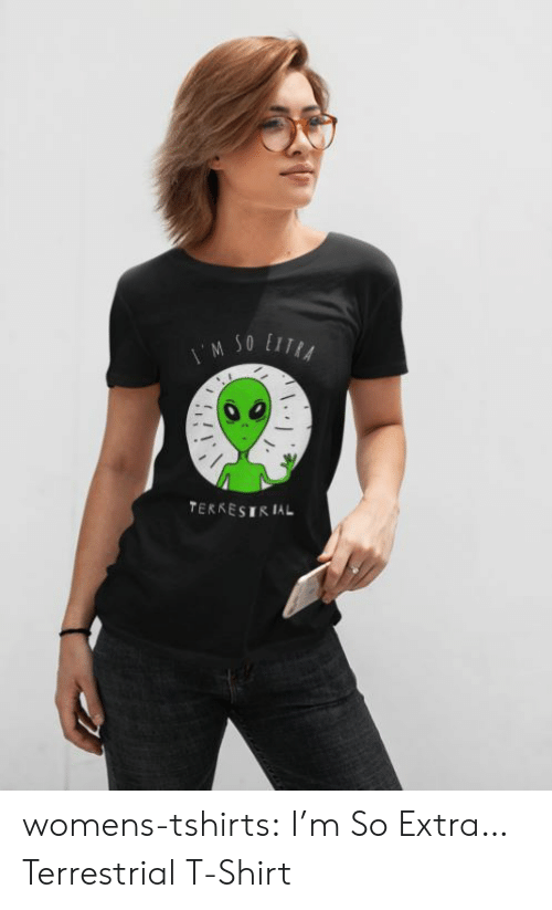 Tumblr, Blog, and Com: M SO LITA  TERRESIRIAL womens-tshirts:  I'm So Extra… Terrestrial T-Shirt