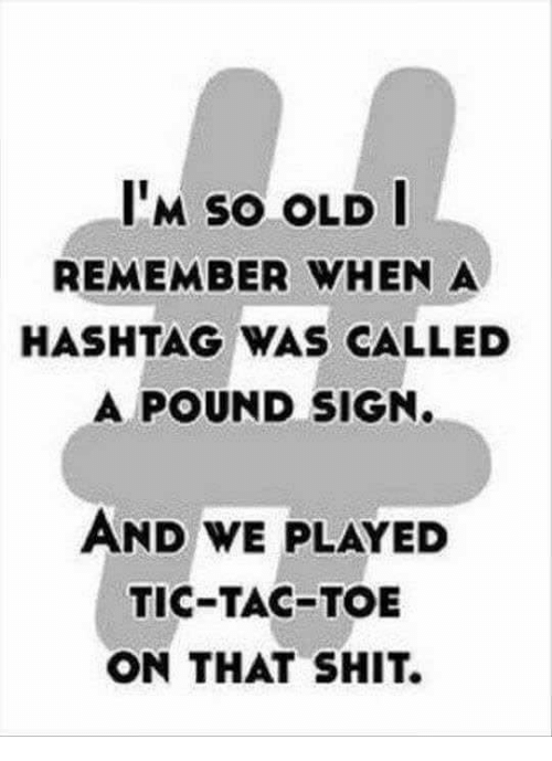 pound sign: M SO OLD  REMEMBER WHEN A  HASHTAG WAS CALLED  A POUND SIGN.  AND WE PLAYED  TIC-TAC-TOE  ON THAT SHIT.