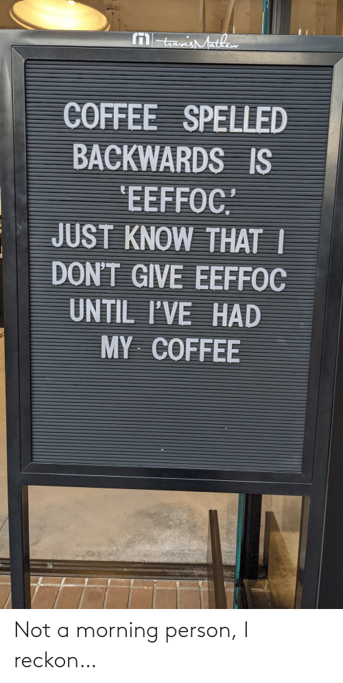 "Coffee: M tavisMathaw  COFFEE SPELLED  BACKWARDS IS  'EEFFOC""  JUST KNOW THAT I  DON'T GIVE EEFFOC  UNTIL I'VE HAD  MY COFFEE Not a morning person, I reckon…"