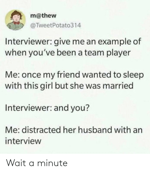 a team: m@thew  @TweetPotato314  Interviewer: give me an example of  when you've been a team player  Me: once my friend wanted to sleep  with this girl but she was married  Interviewer: and you?  Me: distracted her husband with an  interview Wait a minute
