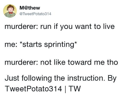 sprinting: M@thew  @TweetPotato314  murderer: run if you want to live  me: *starts sprinting*  murderer: not like toward me tho Just following the instruction.  By TweetPotato314 | TW