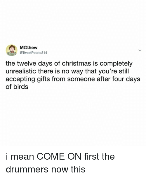 Christmas, Birds, and Mean: M@thew  @TweetPotato314  the twelve days of christmas is completely  unrealistic there is no way that you're still  accepting gifts from someone after four days  of birds i mean COME ON first the drummers now this