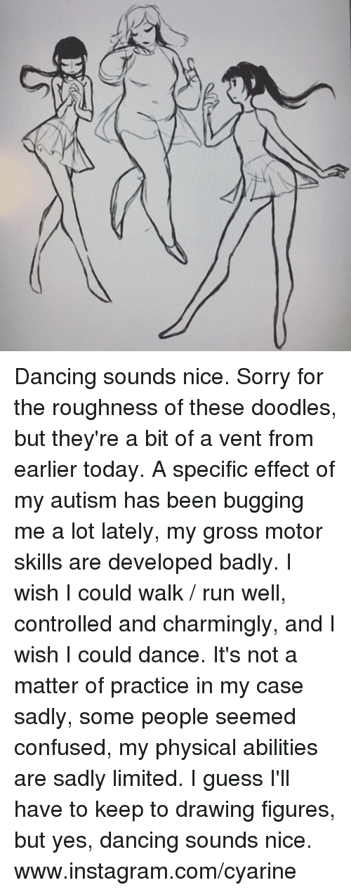 Physicic: M  W Dancing sounds nice. Sorry for the roughness of these doodles, but they're a bit of a vent from earlier today. A specific effect of my autism has been bugging me a lot lately, my gross motor skills are developed badly. I wish I could walk / run well, controlled and charmingly, and I wish I could dance. It's not a matter of practice in my case sadly, some people seemed confused, my physical abilities are sadly limited. I guess I'll have to keep to drawing figures, but yes, dancing sounds nice.  www.instagram.com/cyarine