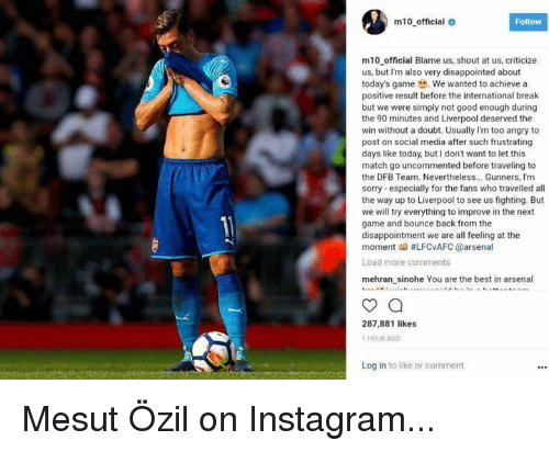 Arsenal, Disappointed, and Instagram: m10 official  Follow  m10 official Blame us, shout at us, criticize  us, but I'm also very disappointed about  today's game .We wanted to achieve a  positive result before the international break  but we were simply not good enough during  the 90 minutes and Liverpool deserved the  win without a doubt. Usually I'm too angry to  post on social media after such frustrating  days like today, but I don't want to let this  match go uncommented before traveling to  the DFB Team. Nevertheless.. Gunners, Im  sorry especially for the fans who travelled all  the way up to Liverpool to see us fighting. But  we will try everything to improve in the next  game and bounce back from the  disappointment we are all feeling at the  moment 메 #LFCvAFC @arsenal  Load more comments  mehran sinohe You are the best in arsenal  287,881 likes  1 HOUR AGO  Log in to like or comment Mesut Özil on Instagram...